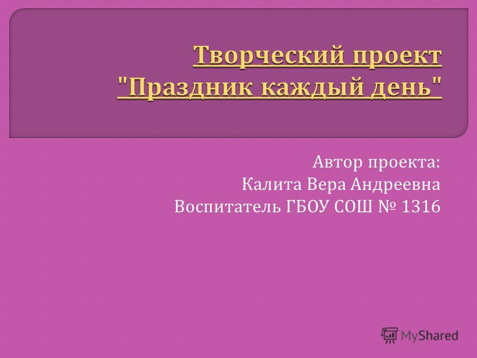 Автор проекта : Калита Вера Андреевна Воспитатель ГБОУ СОШ 1316