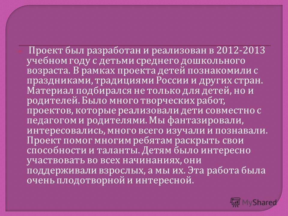 Проект был разработан и реализован в 2012-2013 учебном году с детьми среднего дошкольного возраста. В рамках проекта детей познакомили с праздниками, традициями России и других стран. Материал подбирался не только для детей, но и родителей. Было мног