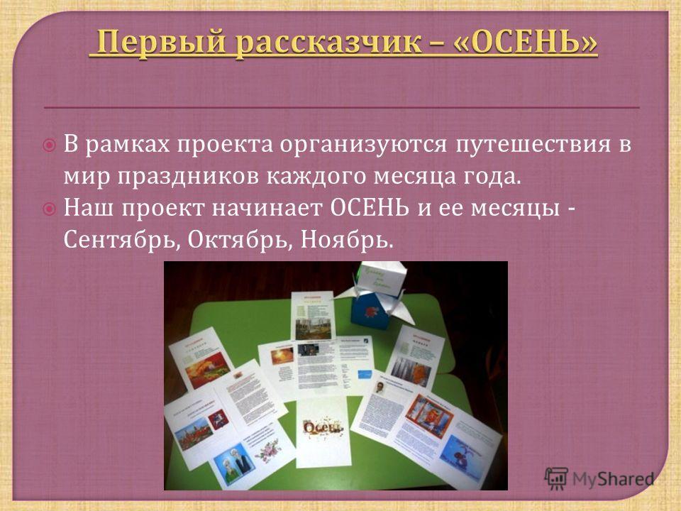 В рамках проекта организуются путешествия в мир праздников каждого месяца года. Наш проект начинает ОСЕНЬ и ее месяцы - Сентябрь, Октябрь, Ноябрь.