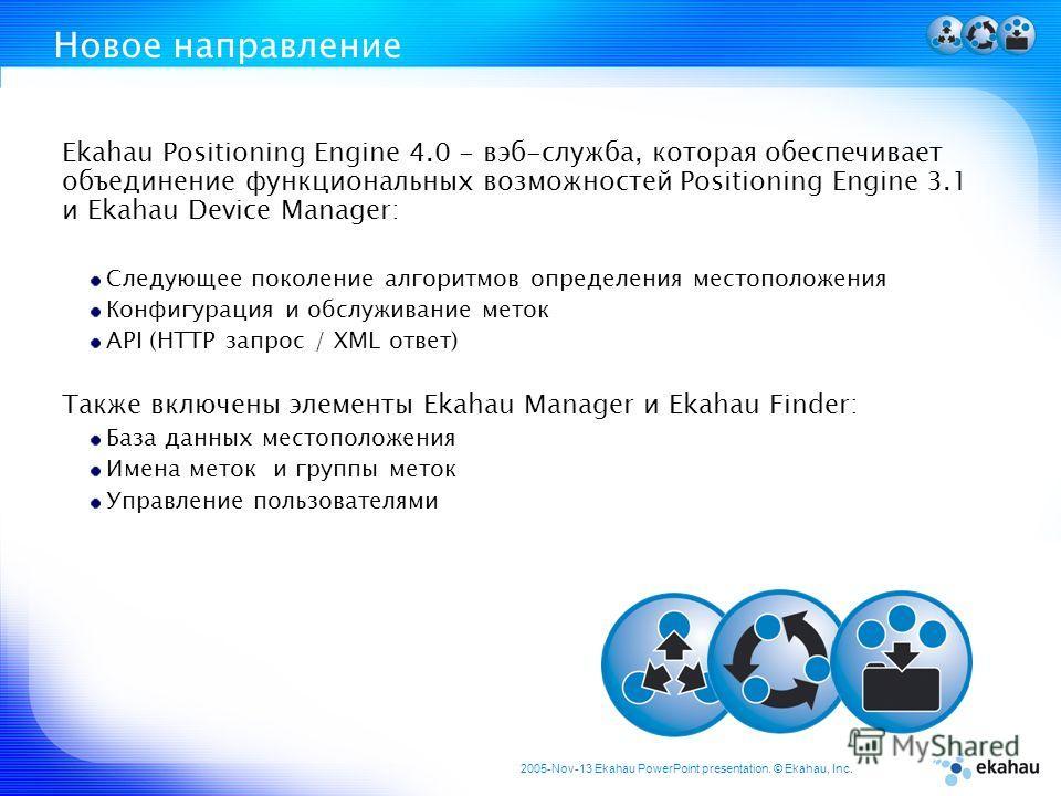 2005-Nov-13 Ekahau PowerPoint presentation. © Ekahau, Inc. Новое направление Ekahau Positioning Engine 4.0 - вэб-служба, которая обеспечивает объединение функциональных возможностей Positioning Engine 3.1 и Ekahau Device Manager: Следующее поколение