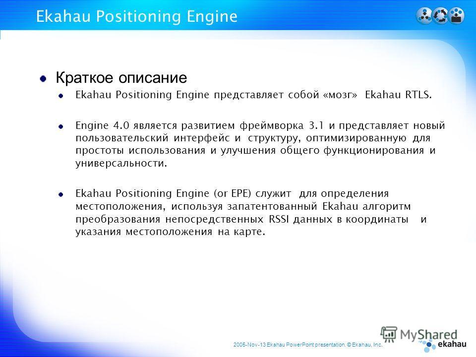 2005-Nov-13 Ekahau PowerPoint presentation. © Ekahau, Inc. Ekahau Positioning Engine Краткое описание Ekahau Positioning Engine представляет собой «мозг» Ekahau RTLS. Engine 4.0 является развитием фреймворка 3.1 и представляет новый пользовательский