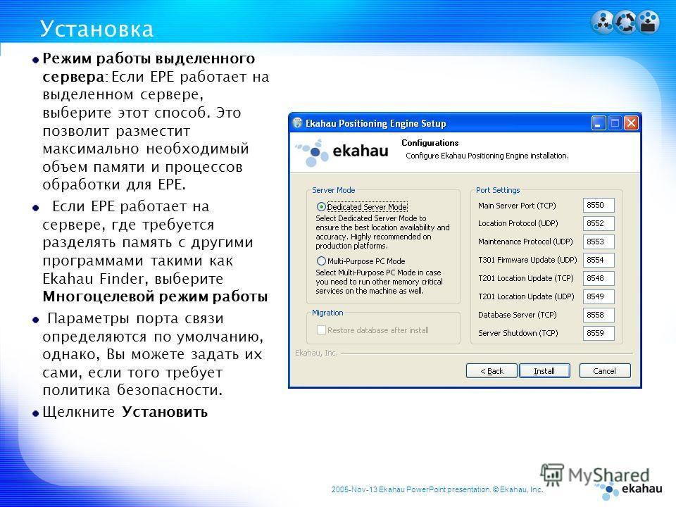 2005-Nov-13 Ekahau PowerPoint presentation. © Ekahau, Inc. Установка Режим работы выделенного сервера: Если EPE работает на выделенном сервере, выберите этот способ. Это позволит разместит максимально необходимый объем памяти и процессов обработки дл