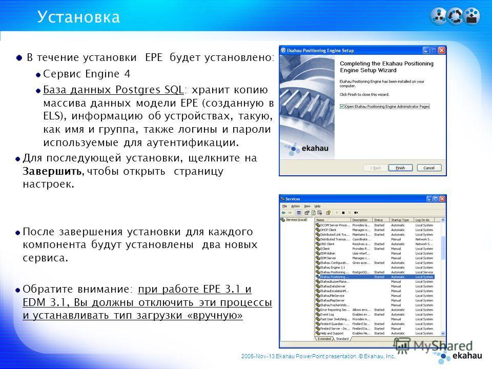 2005-Nov-13 Ekahau PowerPoint presentation. © Ekahau, Inc. Установка В течение установки EPE будет установлено: Сервис Engine 4 База данных Postgres SQL: хранит копию массива данных модели ЕРЕ (созданную в ELS), информацию об устройствах, такую, как