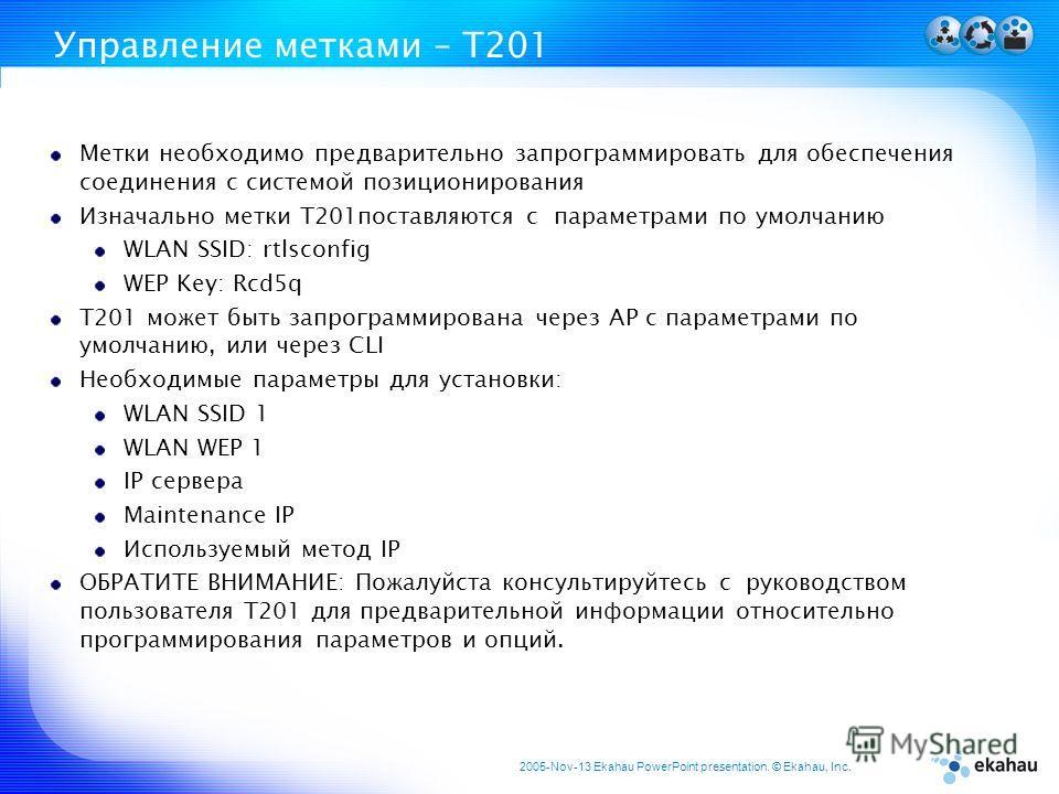 2005-Nov-13 Ekahau PowerPoint presentation. © Ekahau, Inc. Управление метками – T201 Метки необходимо предварительно запрограммировать для обеспечения соединения с системой позиционирования Изначально метки T201поставляются с параметрами по умолчанию