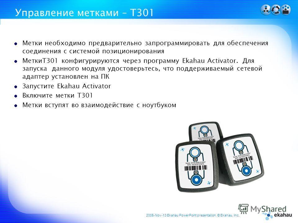 2005-Nov-13 Ekahau PowerPoint presentation. © Ekahau, Inc. Управление метками – T301 Метки необходимо предварительно запрограммировать для обеспечения соединения с системой позиционирования МеткиT301 конфигурируются через программу Ekahau Activator.