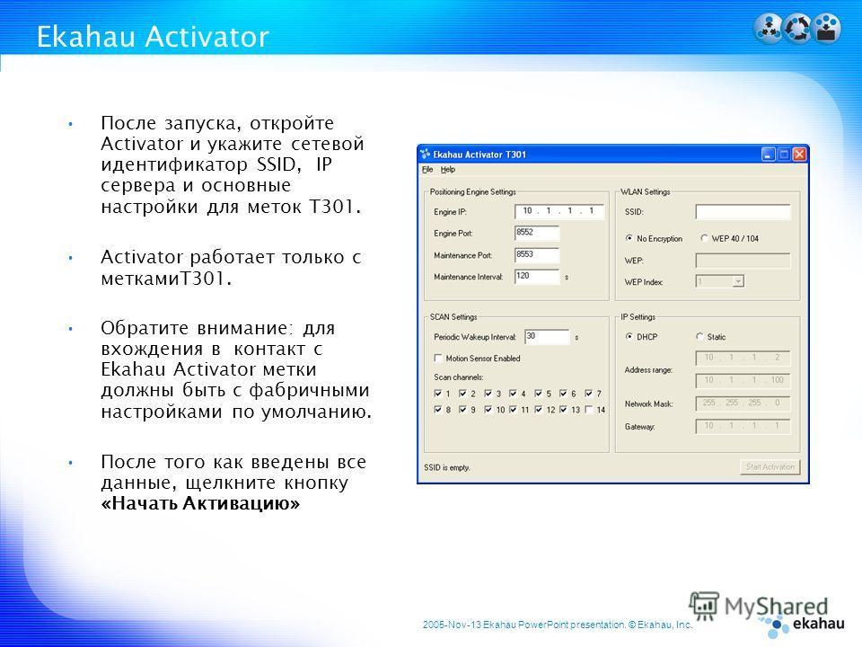 2005-Nov-13 Ekahau PowerPoint presentation. © Ekahau, Inc. Ekahau Activator После запуска, откройте Activator и укажите сетевой идентификатор SSID, IP сервера и основные настройки для меток T301. Activator работает только с меткамиT301. Обратите вним