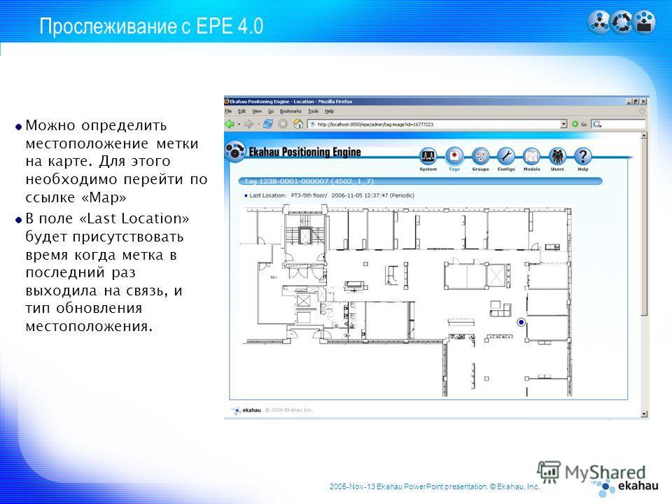 2005-Nov-13 Ekahau PowerPoint presentation. © Ekahau, Inc. Прослеживание с EPE 4.0 Можно определить местоположение метки на карте. Для этого необходимо перейти по ссылке «Map» В поле «Last Location» будет присутствовать время когда метка в последний