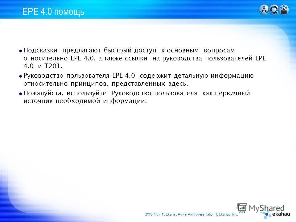 2005-Nov-13 Ekahau PowerPoint presentation. © Ekahau, Inc. EPE 4.0 помощь Подсказки предлагают быстрый доступ к основным вопросам относительно EPE 4.0, а также ссылки на руководства пользователей EPE 4.0 и T201. Руководство пользователя EPE 4.0 содер