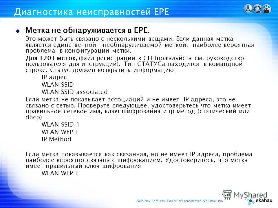 2005-Nov-13 Ekahau PowerPoint presentation. © Ekahau, Inc. Диагностика неисправностей ЕРЕ Метка не обнаруживается в EPE. Это может быть связано с несколькими вещами. Если данная метка является единственной необнаруживаемой меткой, наиболее вероятная