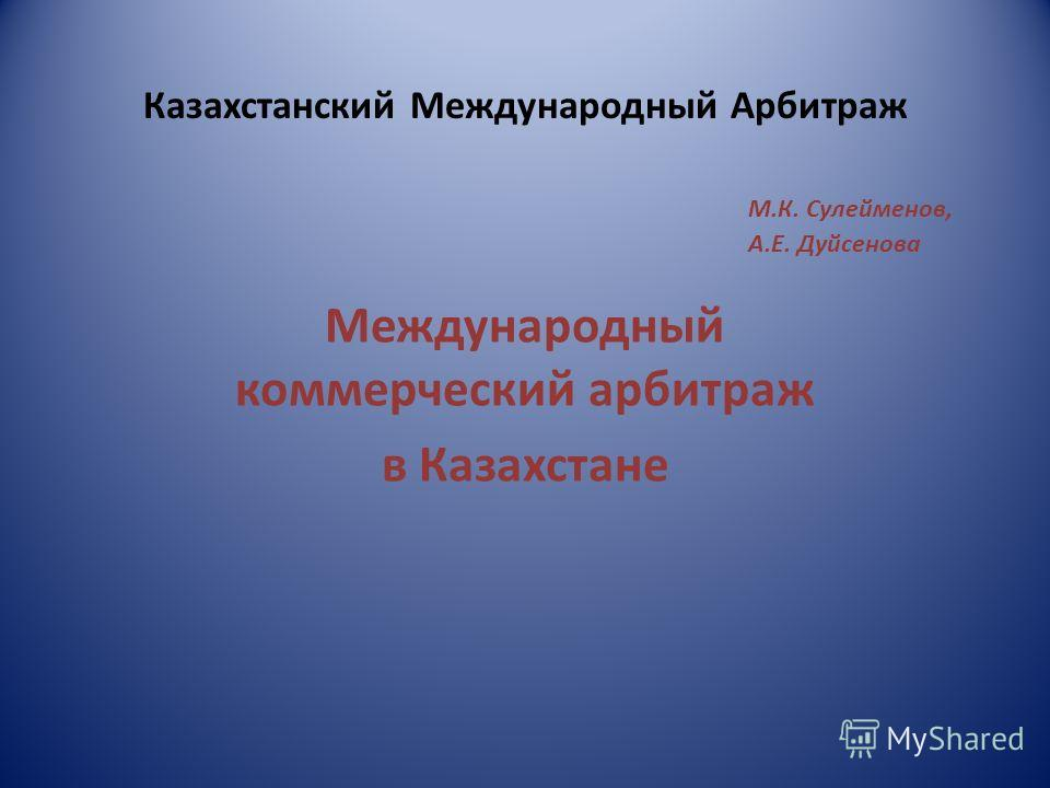 Казахстанский Международный Арбитраж М.К. Сулейменов, А.Е. Дуйсенова Международный коммерческий арбитраж в Казахстане