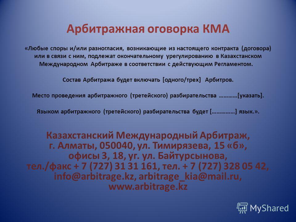 Арбитражная оговорка КМА «Любые споры и/или разногласия, возникающие из настоящего контракта (договора) или в связи с ним, подлежат окончательному урегулированию в Казахстанском Международном Арбитраже в соответствии с действующим Регламентом. Состав