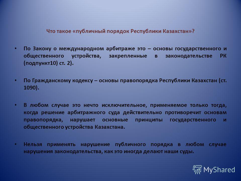 Что такое «публичный порядок Республики Казахстан»? По Закону о международном арбитраже это – основы государственного и общественного устройства, закрепленные в законодательстве РК (подпункт10) ст. 2). По Гражданскому кодексу – основы правопорядка Ре