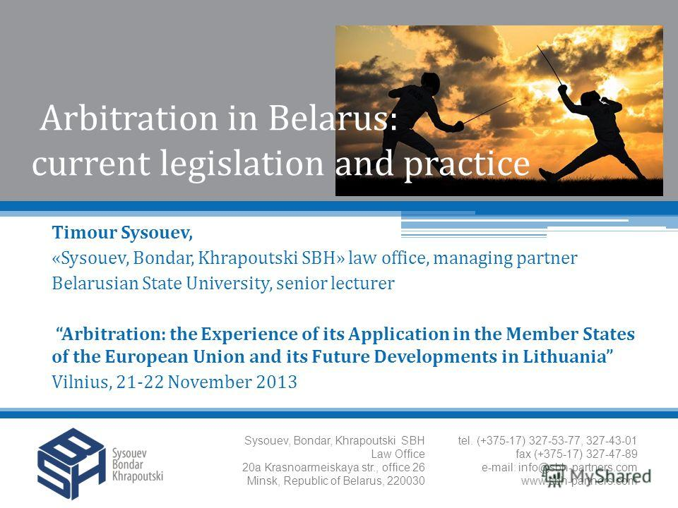 Arbitration in Belarus: current legislation and practice Timour Sysouev, «Sysouev, Bondar, Khrapoutski SBH» law office, managing partner Belarusian State University, senior lecturer Arbitration: the Experience of its Application in the Member States