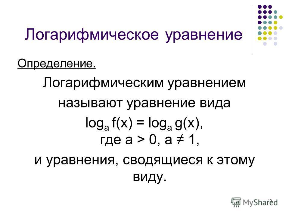 10 Логарифмическое уравнение Определение. Логарифмическим уравнением называют уравнение вида log a f(x) = log a g(x), где а > 0, а 1, и уравнения, сводящиеся к этому виду.