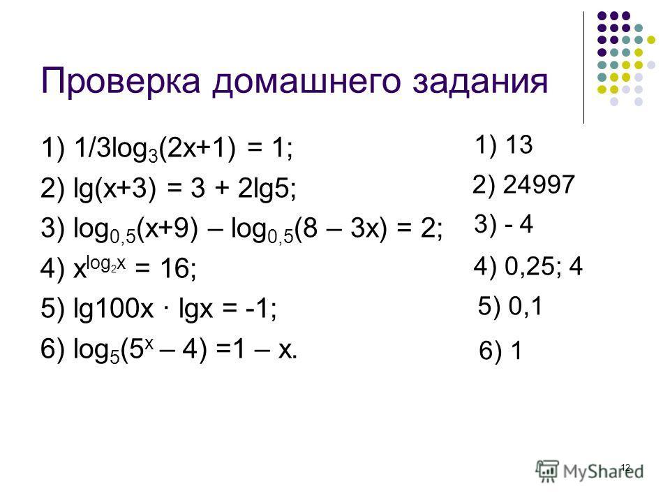 12 Проверка домашнего задания 1) 1/3log 3 (2x+1) = 1; 2) lg(x+3) = 3 + 2lg5; 3) log 0,5 (x+9) – log 0,5 (8 – 3x) = 2; 4) x log 2 x = 16; 5) lg100x · lgx = -1; 6) log 5 (5 x – 4) =1 – x. 1) 13 2) 24997 3) - 4 4) 0,25; 4 5) 0,1 6) 1