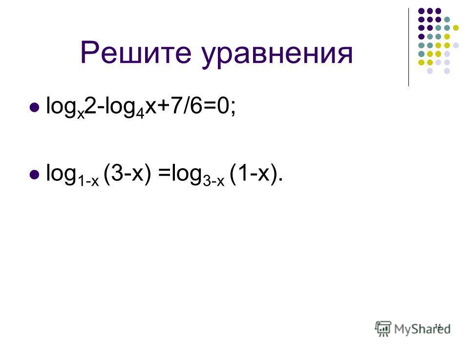 14 Решите уравнения log x 2-log 4 x+7/6=0; log 1-х (3-х) =log 3-х (1-х).