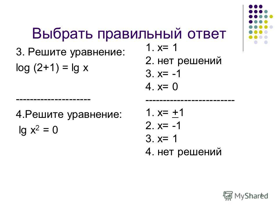 4 Выбрать правильный ответ 3. Решите уравнение: log (2+1) = lg х --------------------- 4.Решите уравнение: lg х 2 = 0 1. х= 1 2. нет решений 3. х= -1 4. х= 0 ------------------------- 1. х= +1 2. х= -1 3. х= 1 4. нет решений