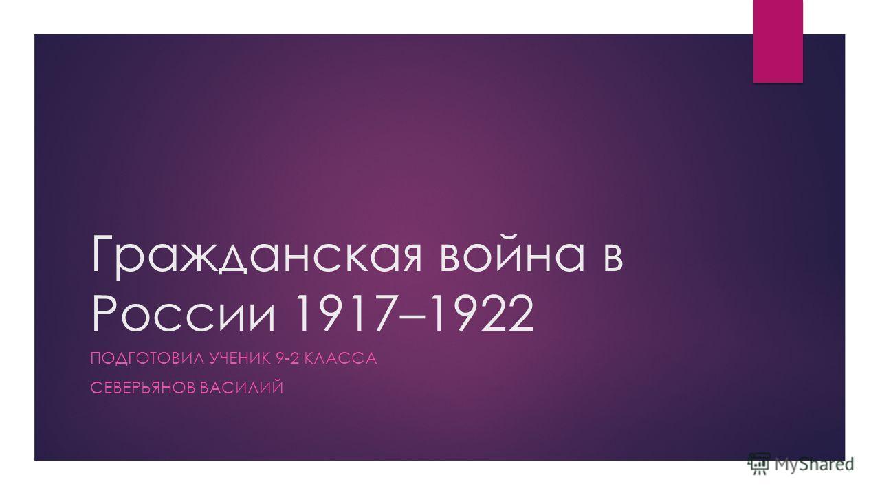 Гражданская война в России 1917–1922 ПОДГОТОВИЛ УЧЕНИК 9-2 КЛАССА СЕВЕРЬЯНОВ ВАСИЛИЙ