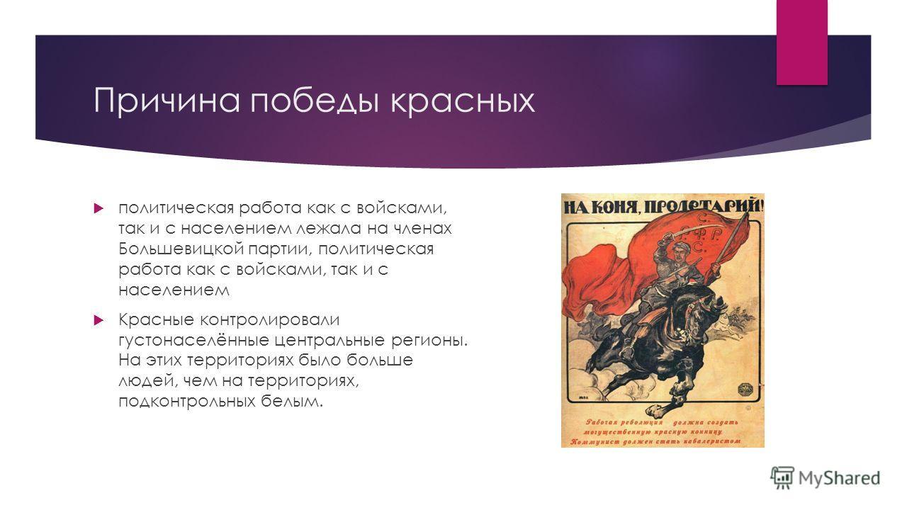 Причина победы красных политическая работа как с войсками, так и с населением лежала на членах Большевицкой партии, политическая работа как с войсками, так и с населением Красные контролировали густонаселённые центральные регионы. На этих территориях
