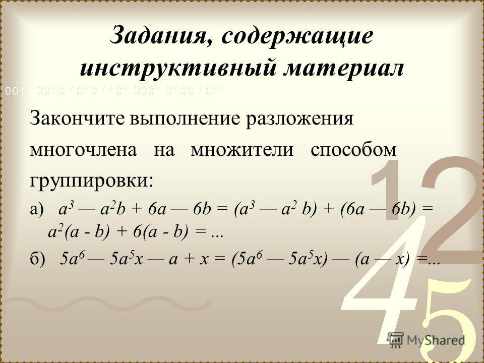 Задания, содержащие инструктивный материал Закончите выполнение разложения многочлена на множители способом группировки: а) а 3 а 2 b + 6а 6b = (а 3 а 2 b) + (6а 6b) = а 2 (а - b) + 6(а - b) =... б) 5а 6 5а 5 х а + х = (5а 6 5а 5 х) (а х) =...