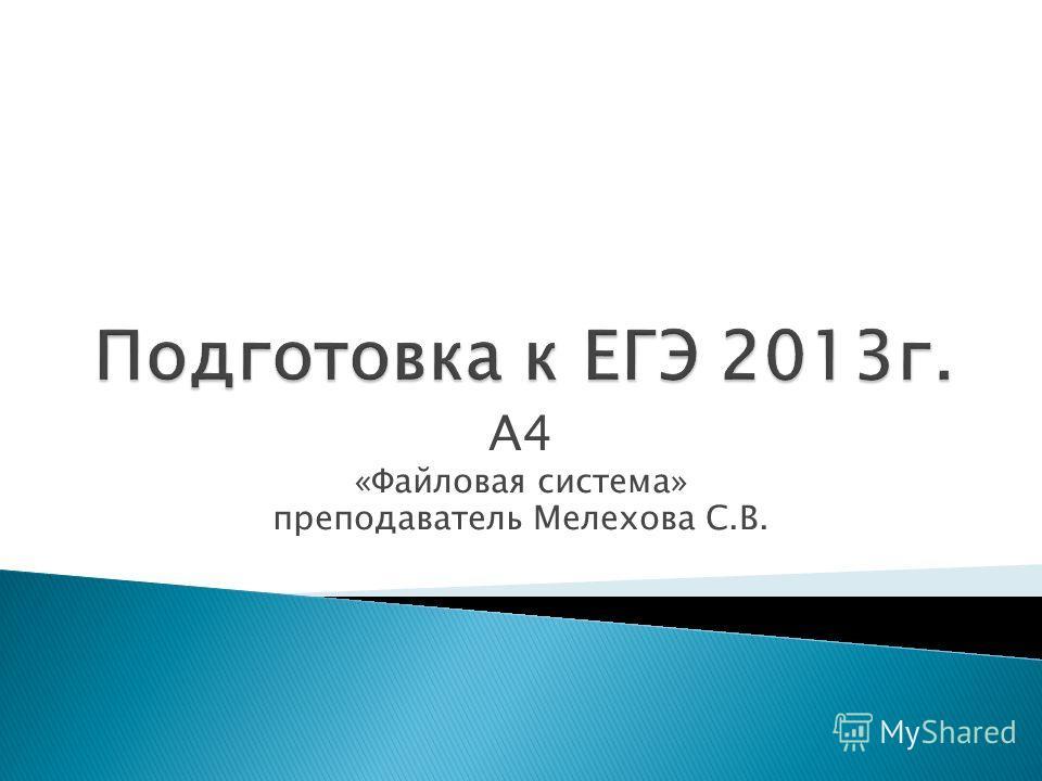 А4 «Файловая система» преподаватель Мелехова С.В.