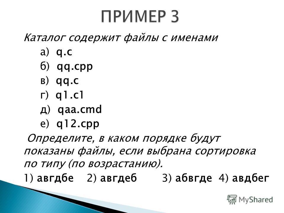 Каталог содержит файлы с именами а) q.c б) qq.cpp в) qq.c г) q1.c1 д) qaa.cmd е) q12.cpp Определите, в каком порядке будут показаны файлы, если выбрана сортировка по типу (по возрастанию). 1) авгдбе 2) авгдеб 3) абвгде 4) авдбег