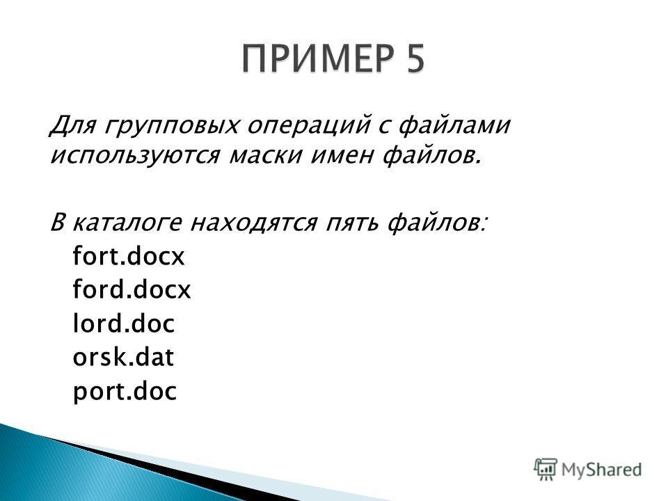 Для групповых операций с файлами используются маски имен файлов. В каталоге находятся пять файлов: fort.docx ford.docx lord.doc orsk.dat port.doc