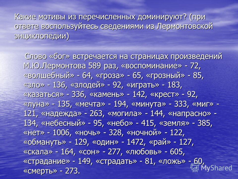 Какие мотивы из перечисленных доминируют? (при ответе воспользуйтесь сведениями из Лермонтовской энциклопедии) Слово «бог» встречается на страницах произведений М.Ю.Лермонтова 589 раз, «воспоминание» - 72, «волшебный» - 64, «гроза» - 65, «грозный» -