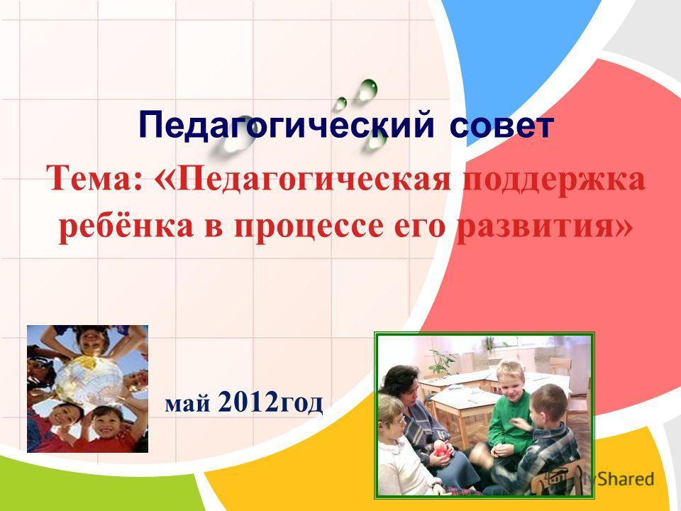 L/O/G/O Педагогический совет Тема: « Педагогическая поддержка ребёнка в процессе его развития» май 2012год