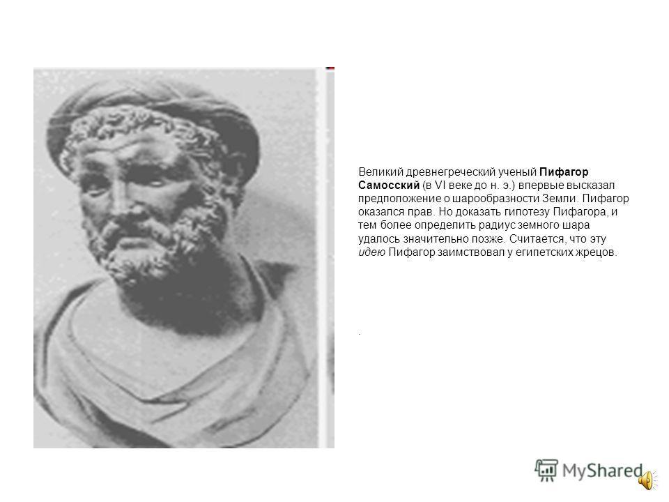 Древние греки представляли себе Землю плоской. Древнегреческий философ Фалес Милетский, живший в VI веке до н.э.Землю считал плоским диском, окруженным недоступным человеку морем, из которого каждый вечер выходят и в которое каждое утро садятся звезд