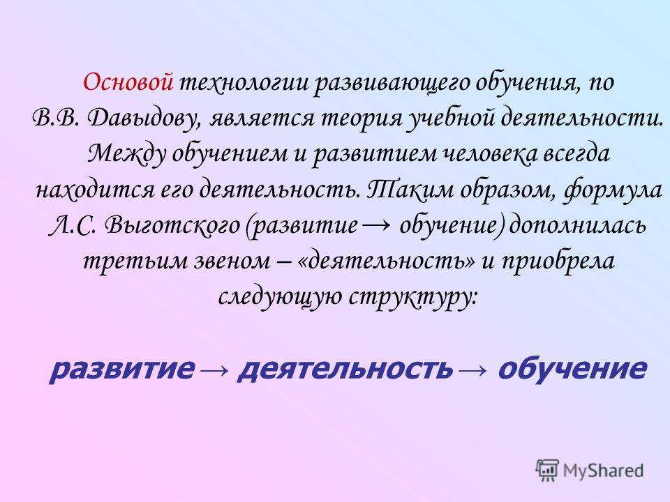 Основой технологии развивающего обучения, по В.В. Давыдову, является теория учебной деятельности. Между обучением и развитием человека всегда находится его деятельность. Таким образом, формула Л.С. Выготского (развитие обучение) дополнилась третьим з