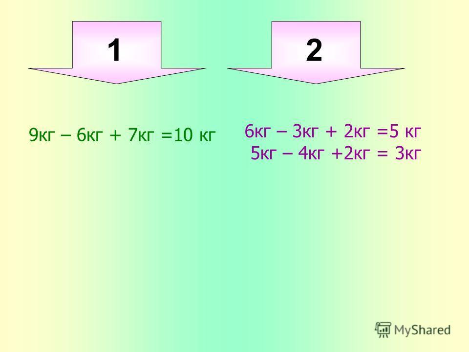 1 2 9кг – 6кг + 7кг =10 кг 6кг – 3кг + 2кг =5 кг 5кг – 4кг +2кг = 3кг