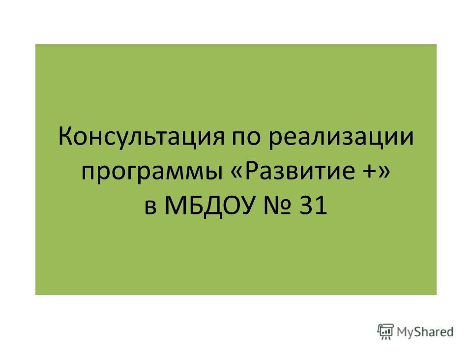 Консультация по реализации программы «Развитие +» в МБДОУ 31