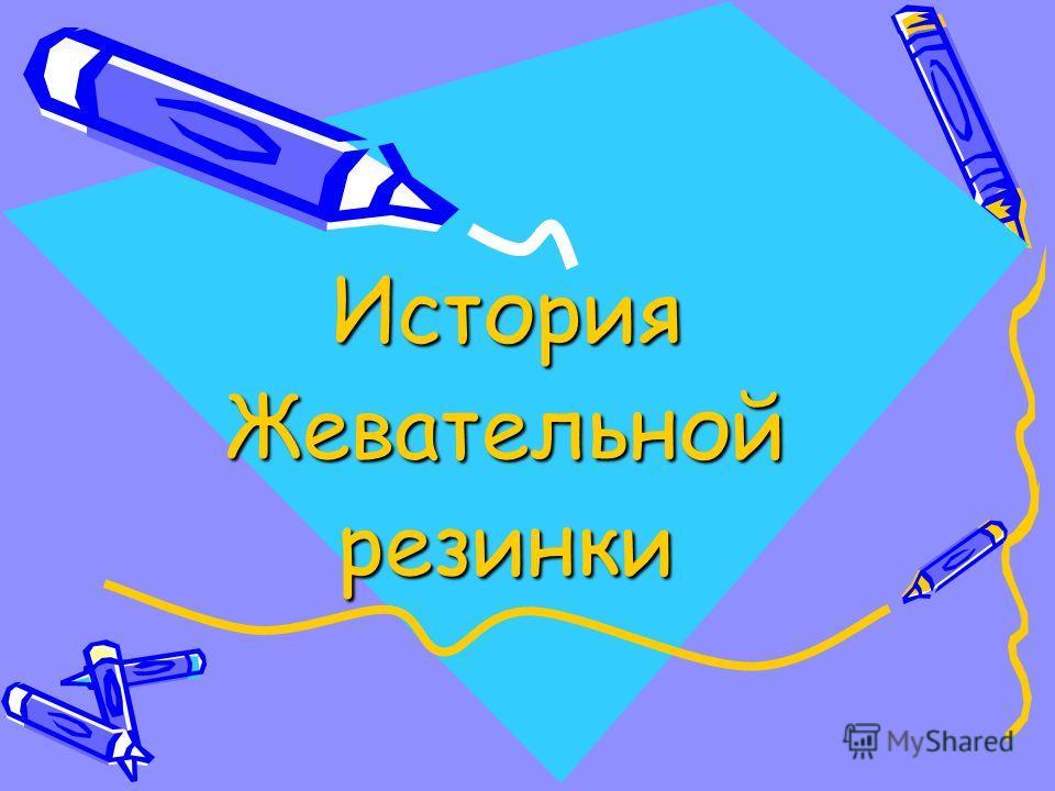 ИсторияЖевательнойрезинки