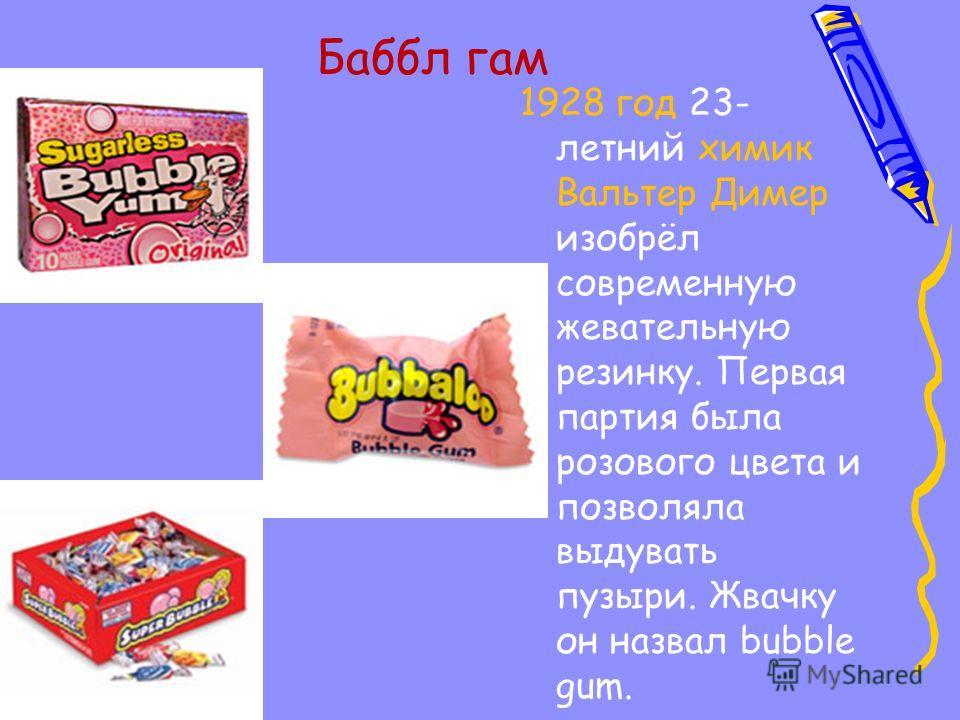 Баббл гам 1928 год 23- летний химик Вальтер Димер изобрёл современную жевательную резинку. Первая партия была розового цвета и позволяла выдувать пузыри. Жвачку он назвал bubble gum.
