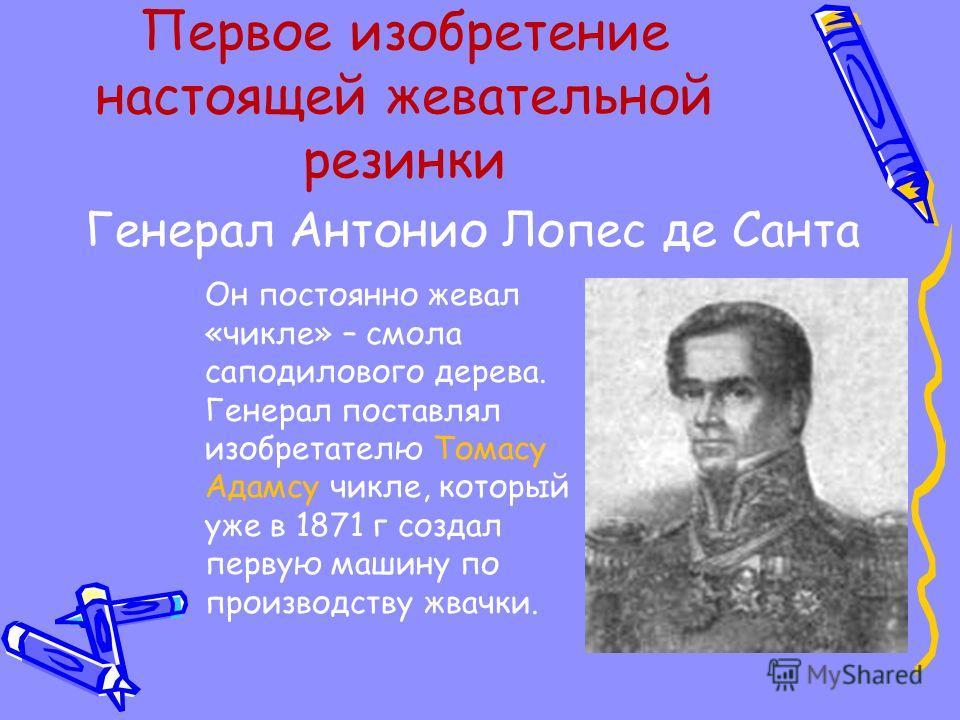 Первое изобретение настоящей жевательной резинки Генерал Антонио Лопес де Санта Он постоянно жевал «чикле» – смола саподилового дерева. Генерал поставлял изобретателю Томасу Адамсу чикле, который уже в 1871 г создал первую машину по производству жвач