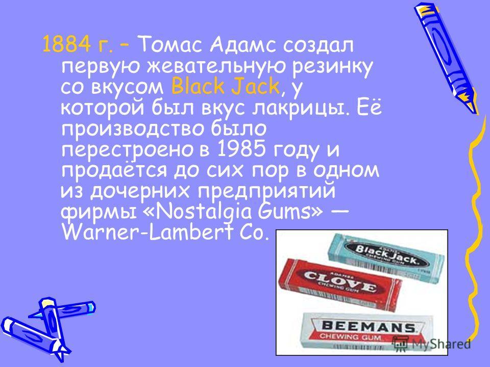1884 г. – Томас Адамс создал первую жевательную резинку со вкусом Black Jack, у которой был вкус лакрицы. Её производство было перестроено в 1985 году и продаётся до сих пор в одном из дочерних предприятий фирмы «Nostalgia Gums» Warner-Lambert Co.