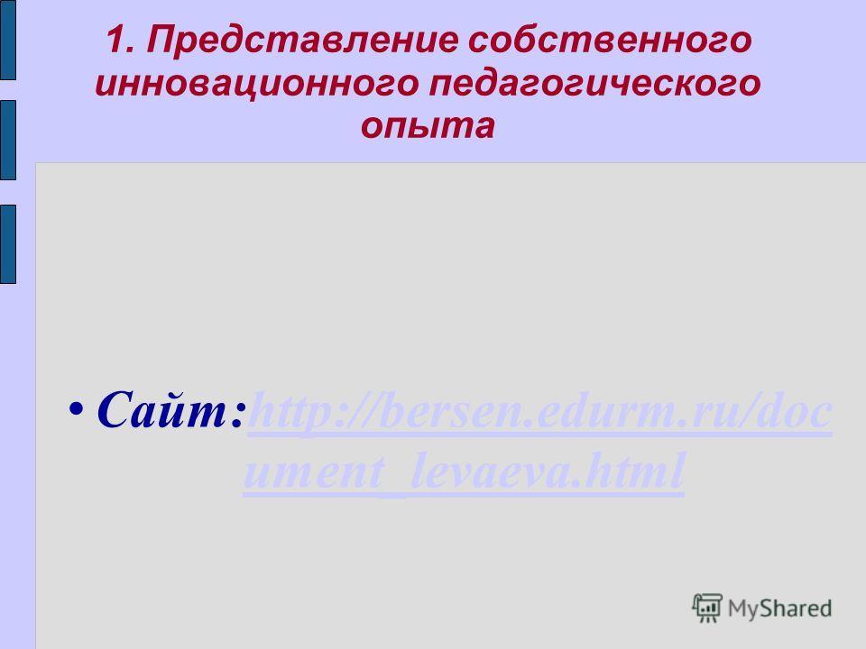 1. Представление собственного инновационного педагогического опыта Сайт:http://bersen.edurm.ru/doc ument_levaeva.htmlhttp://bersen.edurm.ru/doc ument_levaeva.html