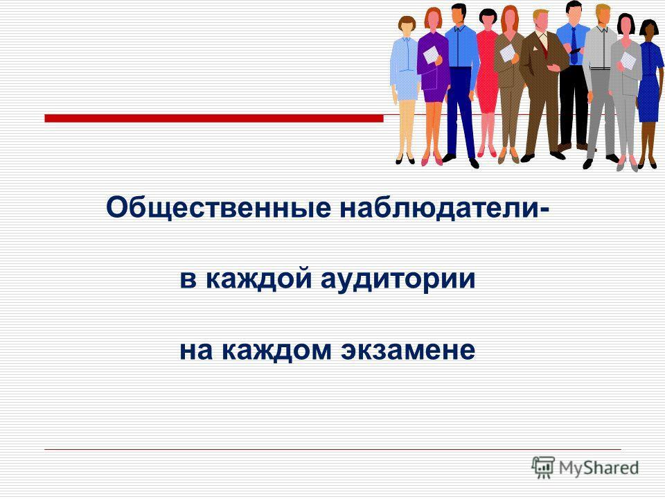 Общественные наблюдатели- в каждой аудитории на каждом экзамене