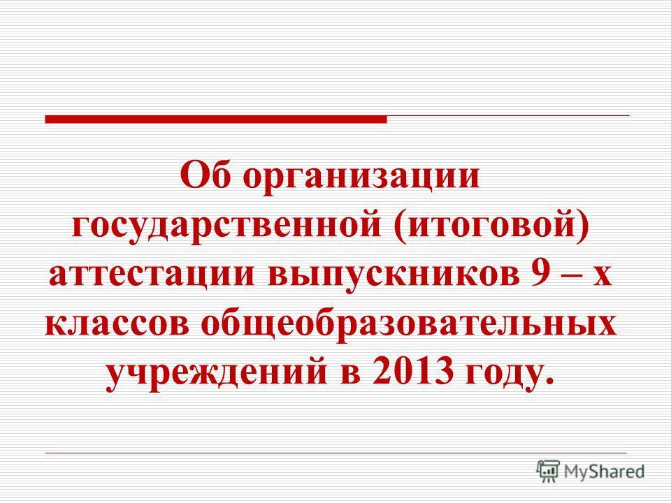 Об организации государственной (итоговой) аттестации выпускников 9 – х классов общеобразовательных учреждений в 2013 году.