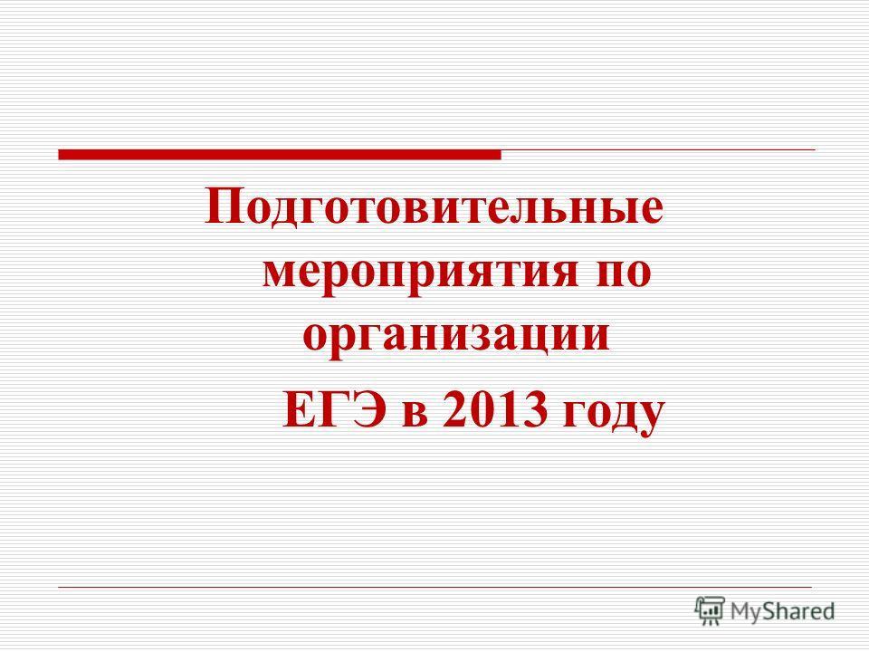 Подготовительные мероприятия по организации ЕГЭ в 2013 году