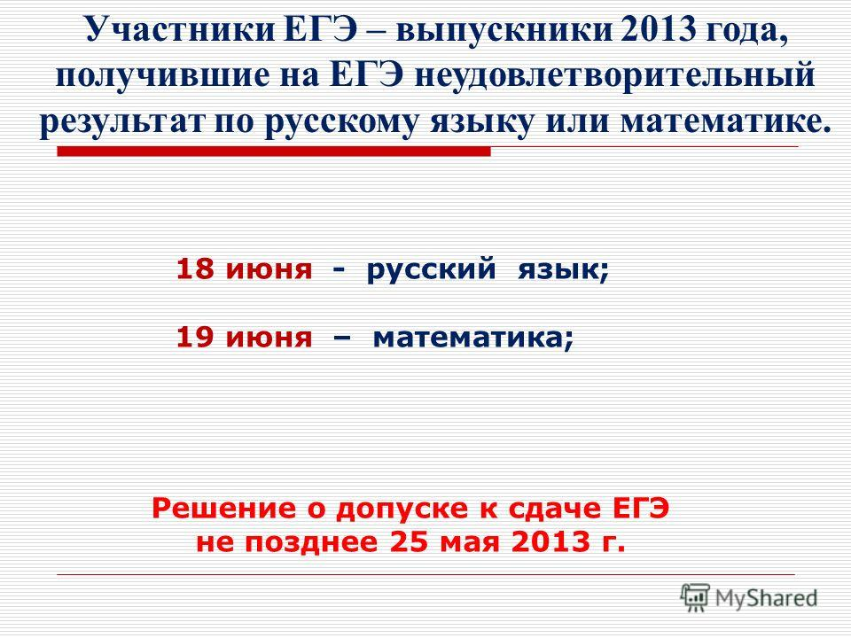 Участники ЕГЭ – выпускники 2013 года, получившие на ЕГЭ неудовлетворительный результат по русскому языку или математике. 18 июня - русский язык; 19 июня – математика; Решение о допуске к сдаче ЕГЭ не позднее 25 мая 2013 г.
