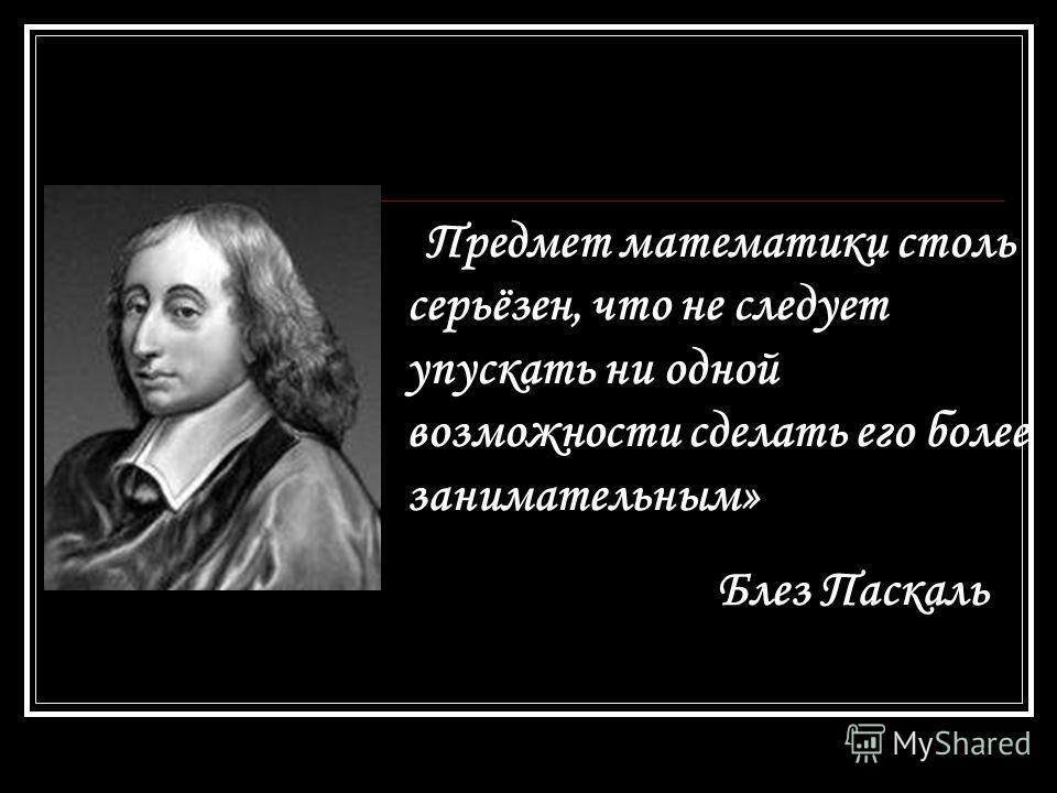 «Предмет математики столь серьёзен, что не следует упускать ни одной возможности сделать его более занимательным» Блез Паскаль