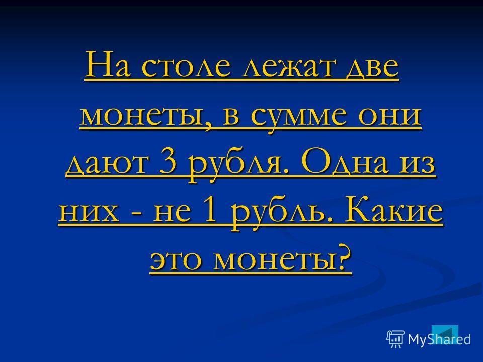 На столе лежат две монеты, в сумме они дают 3 рубля. Одна из них - не 1 рубль. Какие это монеты? На столе лежат две монеты, в сумме они дают 3 рубля. Одна из них - не 1 рубль. Какие это монеты?