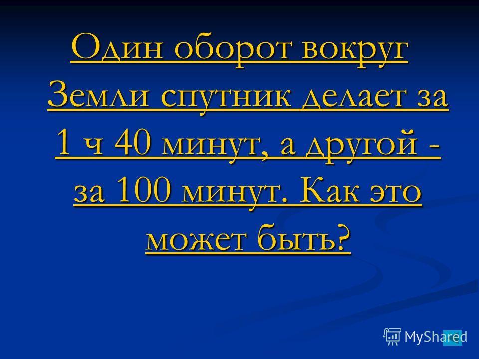 Один оборот вокруг Земли спутник делает за 1 ч 40 минут, а другой - за 100 минут. Как это может быть? Один оборот вокруг Земли спутник делает за 1 ч 40 минут, а другой - за 100 минут. Как это может быть?