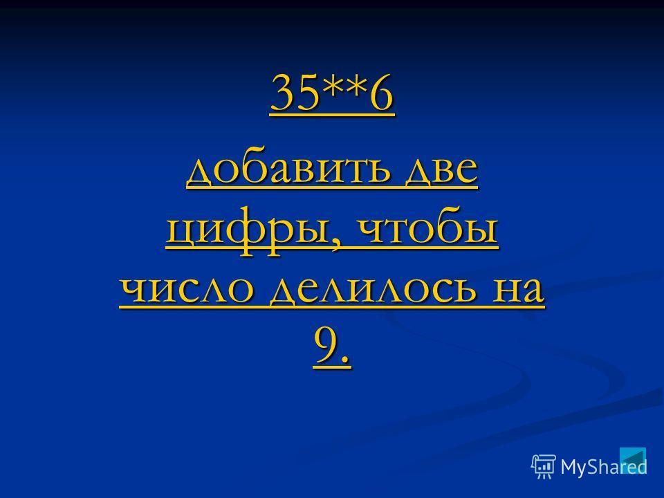 35**6 добавить две цифры, чтобы число делилось на 9. добавить две цифры, чтобы число делилось на 9.