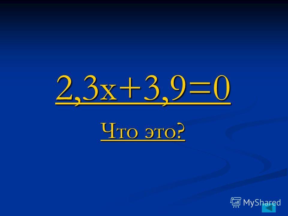 2,3x+3,9=0 2,3x+3,9=0 Что это? Что это?