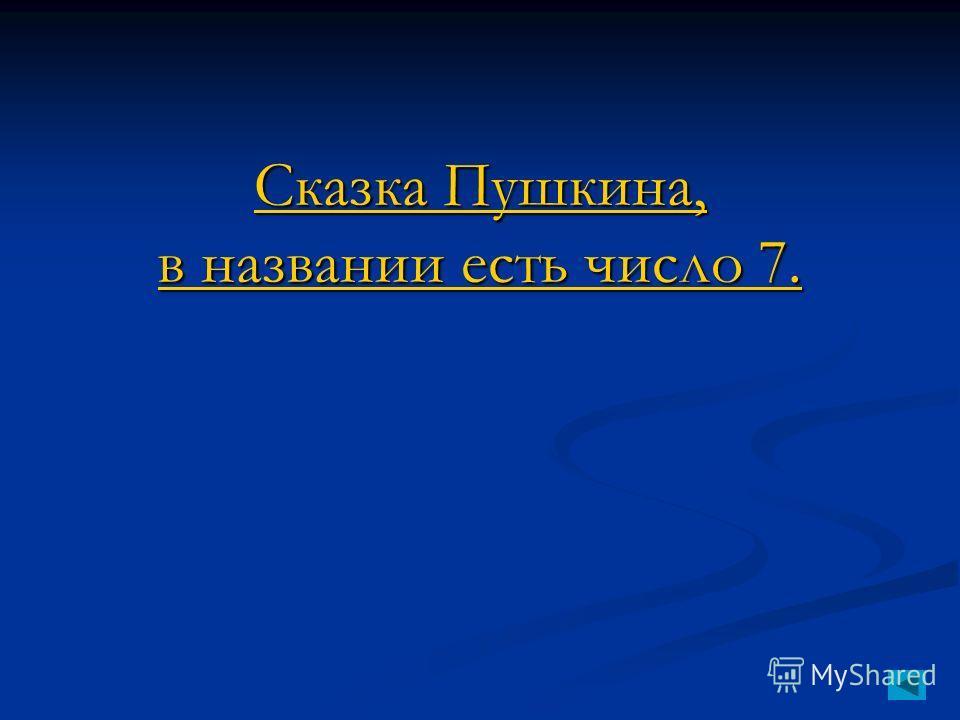 Сказка Пушкина, в названии есть число 7. Сказка Пушкина, в названии есть число 7.