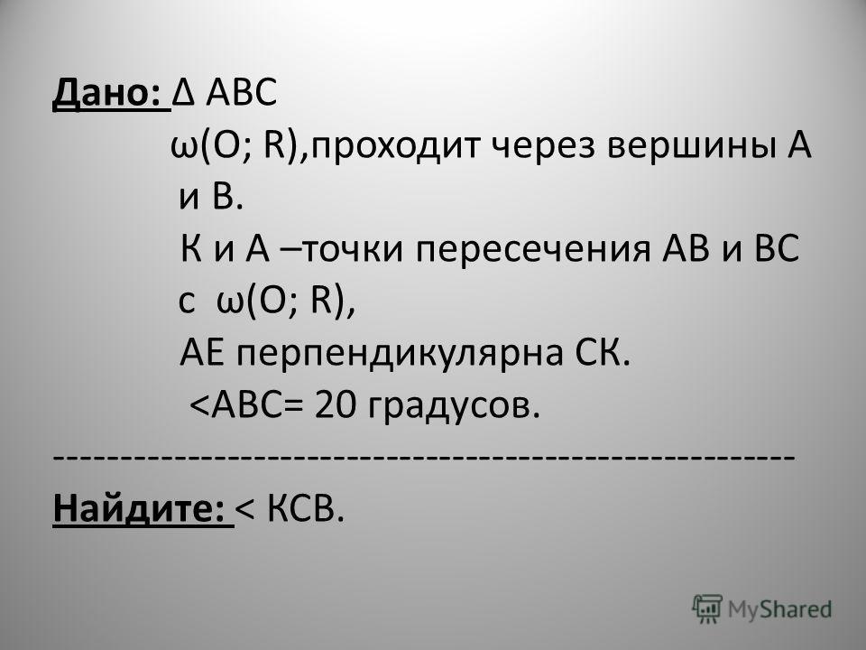 Дано: АВС ω(О; R),проходит через вершины А и В. К и А –точки пересечения АВ и ВС с ω(О; R), АЕ перпендикулярна СК.