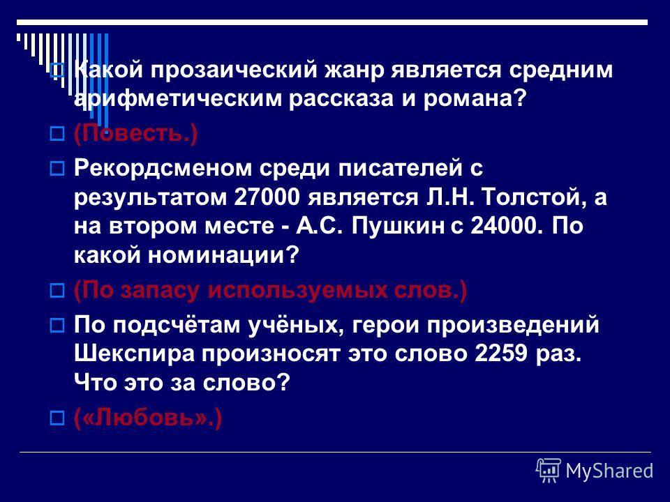 Какой прозаический жанр является средним арифметическим рассказа и романа? (Повесть.) Рекордсменом среди писателей с результатом 27000 является Л.Н. Толстой, а на втором месте - А.С. Пушкин с 24000. По какой номинации? (По запасу используемых слов.)